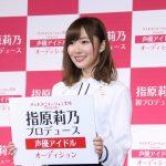 指原莉乃さんが声優アイドルをプロデュース!発掘オーディション開催へ「野生の勘で選びたい」